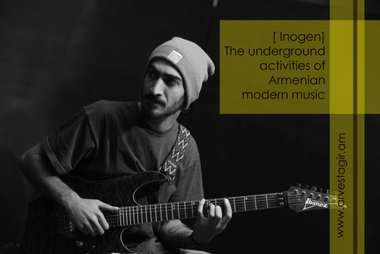 [ Inogen ] The underground activities of Armenian modern music. Interview with band founder and guitarist Sargis Ohanyan