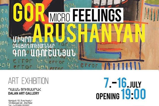 Gor Arushanyan | Micro feelings | Exhibition from 7 to 16 July